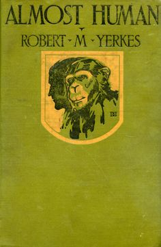 'Almost human' by Robert M. (Mearns) Yerkes. Century, New York, 1925