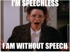 I'm Speechless. I am without speech. Elaine, Seinfeld