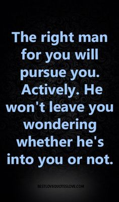 The right man for you will pursue you. Actively. He won't leave you wondering whether he's into you or not.