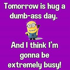 Tomorrow is hug a dumb-ass day. And I think I'm gonna be extremely busy! Minion Jokes, Minions Quotes, Funny Minion, Minion Stuff, Funny Signs, Funny Jokes, Hilarious, Minion Pictures, Funny Pictures