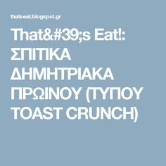 That's Eat!: ΣΠΙΤΙΚΑ ΔΗΜΗΤΡΙΑΚΑ ΠΡΩΙΝΟΥ (ΤΥΠΟΥ TOAST CRUNCH)