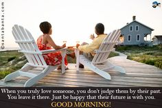 When you truly love someone, you don't judge them by their past. You leave it there. Just be happy that their future is with you.  Good Morning!