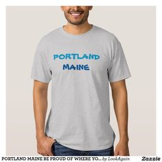 PORTLAND MAINE BE PROUD OF WHERE YOU LIVE SHIRT