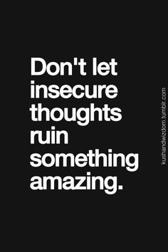 """Don't let insecure thoughts ruin something amazing."" Don't let what happened in the past carry in to your present and future."