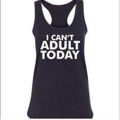Can't Adult Tank I can't adult today racer back. Cotton blend high quality tank top. True to size.💕Reasonable offers welcome. Tops Tank Tops
