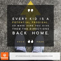 """Every kid is a potential prodigal. So make sure you give them the directions back home."" – Doug Fields"