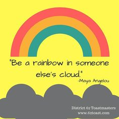 Always prepare to be a rainbow in someone else's cloud. Help them grow. Learn from them. Listen.  #motivationmonday #toastmastersinternational #mayaangelou