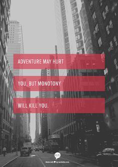 Adventure may hurt you, but monotony will kill you.