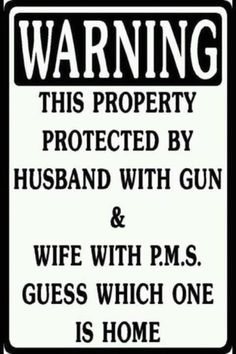 Except at my house, the wife with P.M.S. has a gun too. *wink* humor