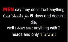 Men say they don't trust anything that bleeds for 5 days and doesn't die. Well I don't trust anything with 2 heads and only 1 brain! Funny As Hell, The Funny, Funny Shit, Funny Minion Pictures, Funny Pics, Stupid Guys, Stupid Stuff, Funny Facebook Status, Facebook News