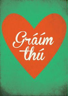 """Gráim thú - I Love You - In Irish (Gaelic) [However, the correct version would be """"Tá grá agam duit""""]"""