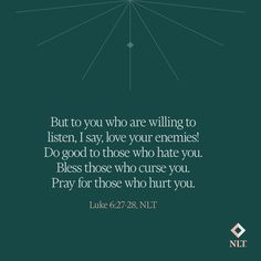 """""""But to you who are willing to listen, I say, love your enemies! Do good to those who hate you. Bless those who curse you. Pray for those who hurt you."""" Luke 6:27-28, NLT #NewLivingTranslation #NLTBible #ReadTheNLT #Bibleverse #Bibleverses #Biblestory #Biblestories #Bibleversesdaily #Bibleversedaily #Biblequote365 #Biblewords #Bibledaily #Bibleverseoftheday #BibleScriptures"""