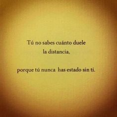 You don't know how the distance hurts, because you have never been without you Great Quotes, Quotes To Live By, Me Quotes, Inspirational Quotes, Spanish Words, Spanish Quotes, Spanish Phrases, Françoise Sagan, Quotes En Espanol