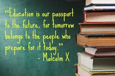 """Education is our passport to the future, for tomorrow belongs to the people who prepare for it today.""  - Malcolm X      (@ babble)"