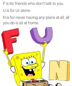 f is for friends who ditch me all the time  u is for u never loved me n is for no one likes me at all here in ten deep depressing sea (a song that me and my friend made)