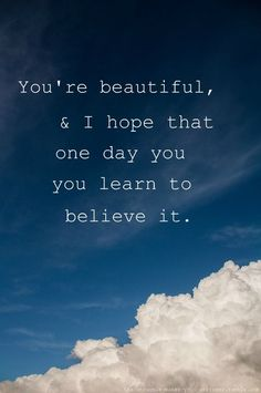 You're beautiful love quotes sky beautiful clouds life believe Pretty Girl Quotes, Life Quotes Love, Great Quotes, Quotes To Live By, Me Quotes, Inspirational Quotes, Abuse Quotes, Pisces Quotes, Crazy Quotes