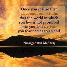"""""""Once you realize that all comes from within, that the world in which you live is not projected onto you, but by you, your fear comes to an end."""" - Nisargadatta Maharaj"""