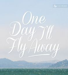 one day I'll fly away.