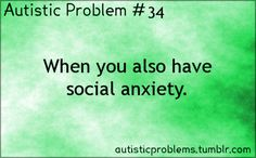 Autistic Problem #34: When you also have social anxiety. Bonus: When a therapist insists to you that what you're calling autism is com...