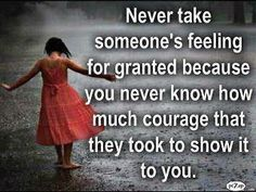 Never take someone's feelings for granted... You never know how much courage that they took to show it to you.