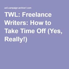 TWL: Freelance Writers: How to Take Time Off (Yes, Really!)