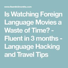 Is Watching Foreign Language Movies a Waste of Time? - Fluent in 3 months - Language Hacking and Travel Tips