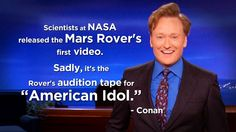 """""""Scientists at NASA released the Mars Rover's first video. Sadly, it's the Rover's audition tape for American Idol."""" - Conan"""