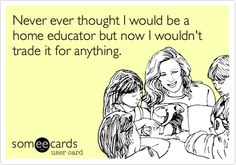 someecards.com - Never ever thought I would be a home educator but now I wouldn't trade it for anything.