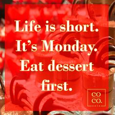 Life is short... It's Monday ... Eat dessert first.