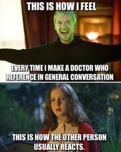 Every time I make a Doctor Who reference.