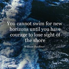 """""""You cannot swim for new horizons until you have courage to lose sight of the shore."""" ― William Faulkner #quote #WilliamFaulkner http://marketingtrw.com/blog/cannot-swim-new-horizons-courage-lose-sight-shore-william-faulkner-quote-art/"""