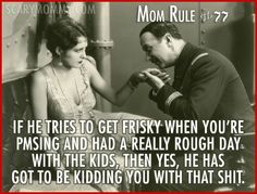 """""""Mom Rule If he tries to get frisky when you're PMSing and had a really rough day with the kids, then yes, he has got to be kidding you with that shit."""" Check out all 13 hilarious Mom Rules To Live By via Scary Mommy! Funny Quotes, Funny Memes, Hilarious, Rough Day Quotes, Motherhood Funny, Mental Problems, Scary Mommy, Going Insane, Mom Day"""