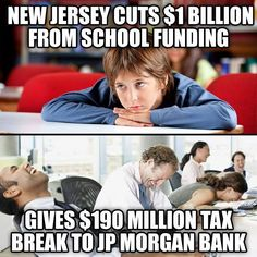 New Jersey Governor Chris Christie awarded JP Morgan a $190 million tax cut in July 2015 after cutting school funding by $1 billion. Since he took office in 2010, Christie has approved $6 billion in corporate tax breaks which have resulted in a $800 million budget deficit, the 5th worst job creation in the country, and more people leaving New Jersey than any state.  More info http://www.nj.com/politics/index.ssf/2015/07/jpmorgan_awarded_188_million_nj_tax_break_to_move.html