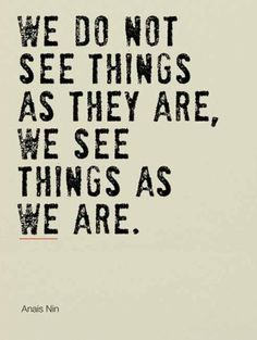 We see things as we are.