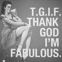 TGIF, thank god im fabulous, humor, cute, quotes Im Fabulous, Fabulous Quotes, Great Quotes, Quotes To Live By, Funny Quotes, Inspirational Quotes, Im Awesome Quotes, Hump Day Quotes, Weekend Quotes