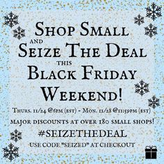 We are having a seize the deal sale all weekend long. From Thursday night until Monday night at midnight! Use the coupon code SEIZED to receive 25% off and a free gift with purchase! We are participating with over 200 other stores. Happy thanksgiving!