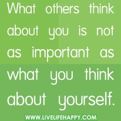 What others think about you is not as important as what you think about yourself., via Flickr.