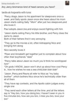 I can't see half of these happening. I wish instead of Jason and Percy being friends in the BoO, it was more Jason and Leo or Jason and Nico<< I can sooo see this. My ship is Jason, Nico, and Percy Percy Jackson Memes, Percy Jackson Books, Percy Jackson Fandom, Percabeth, Solangelo, Jason And Percy, Rick Riordan Books, Uncle Rick, Heroes Of Olympus