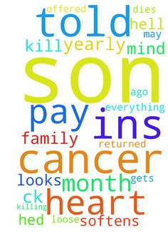 My son has cancer and has no ins and - My son has cancer and has no ins and cant get it. My daughter gets a yearly ck in May she offered she did to help him get ins and pay his property taxes and pay off his Dr months ago. It looks as tho the cancer has returned. Last month she told me and him she wont help and She doesnt care if he dies. Please pray that God softens her heart and she changes her mind. My son told me if she doesnt help him hell loose everything, which I know But he told me…