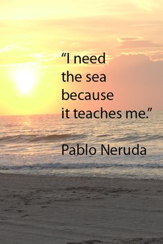 """""""I need the sea because it teaches me."""" Pablo Neruda -- Image of South Carolina coast and sunrise by Florence McGinn -- The sea is a wellspring of wisdom and inspiration. Explore insightful quotes from creative spirits such as Leonard Cohen, Pink Floyd, Eric Clapton, Van Morrison, John Steinbeck, T.S. Eliot, Pat Conroy, and others at http://www.examiner.com/article/travel-a-road-of-literate-quotes-about-the-journey"""