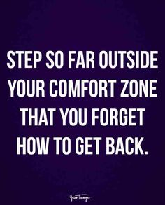 """Step so far outside your comfort zone that you forget how to get back."""