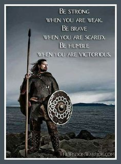 BE STRONG, WHEN YOU ARE WEAK.  BE BRAVE, WHEN YOU ARE SCARED.  BE HUMBLE, WHEN YOU ARE VICTORIOUS.