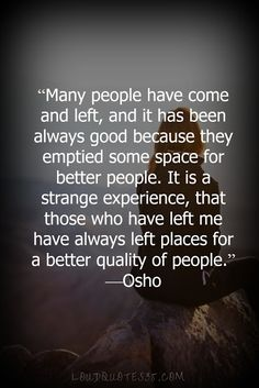 Many people have come and left, and it has been always good because they emptied some space for better people. It is a strange experience, that those who have left me have always left places for a better quality of people. —Osho