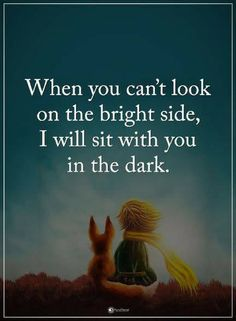 friendship quotes When you can't look on the bright side, I will sit with you in the dark.