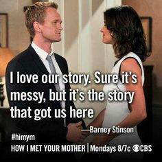 I love our story. Sure it's messy, but it's the story that got us here. Barney Stinson / How I met Your mother Quotes /// Lela. How I Met Your Mother, Barney And Robin, L Ascension, Ted Mosby, Drama, Himym, Tv Show Quotes, Romance, Mother Quotes