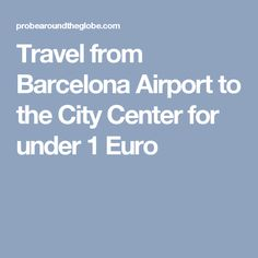 Travel from Barcelona Airport to the City Center for under 1 Euro