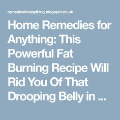 Home Remedies for Anything: This Powerful Fat Burning Recipe Will Rid You Of That Drooping Belly in a Week