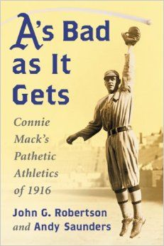A's Bad As It Gets: Connie Mack's Pathetic Athletics of 1916: John G. Robertson, Andy Saunders: UConn access.