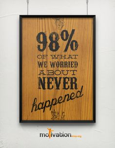 98% of what we worry about NEVER HAPPEN.