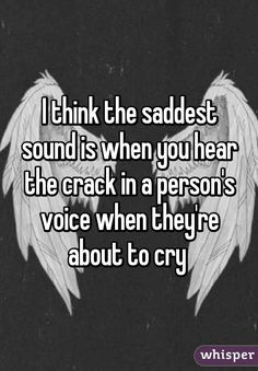 I think the saddest sound is when you hear the crack in a person's voice when they're about to cry I hate when this happens because people tell me they are fine and I hear that crack and it breaks me inside Whisper Quotes, Whisper Sh, Whisper Confessions, Depression Quotes, Heartbroken Quotes, Mood Quotes, So True, Cute Quotes, Girl Quotes